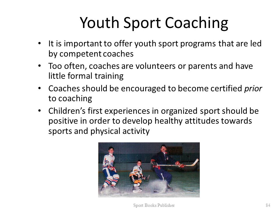 Youth Sport Coaching It is important to offer youth sport programs that are led by competent coaches Too often, coaches are volunteers or parents and have little formal training Coaches should be encouraged to become certified prior to coaching Children's first experiences in organized sport should be positive in order to develop healthy attitudes towards sports and physical activity Sport Books Publisher 84