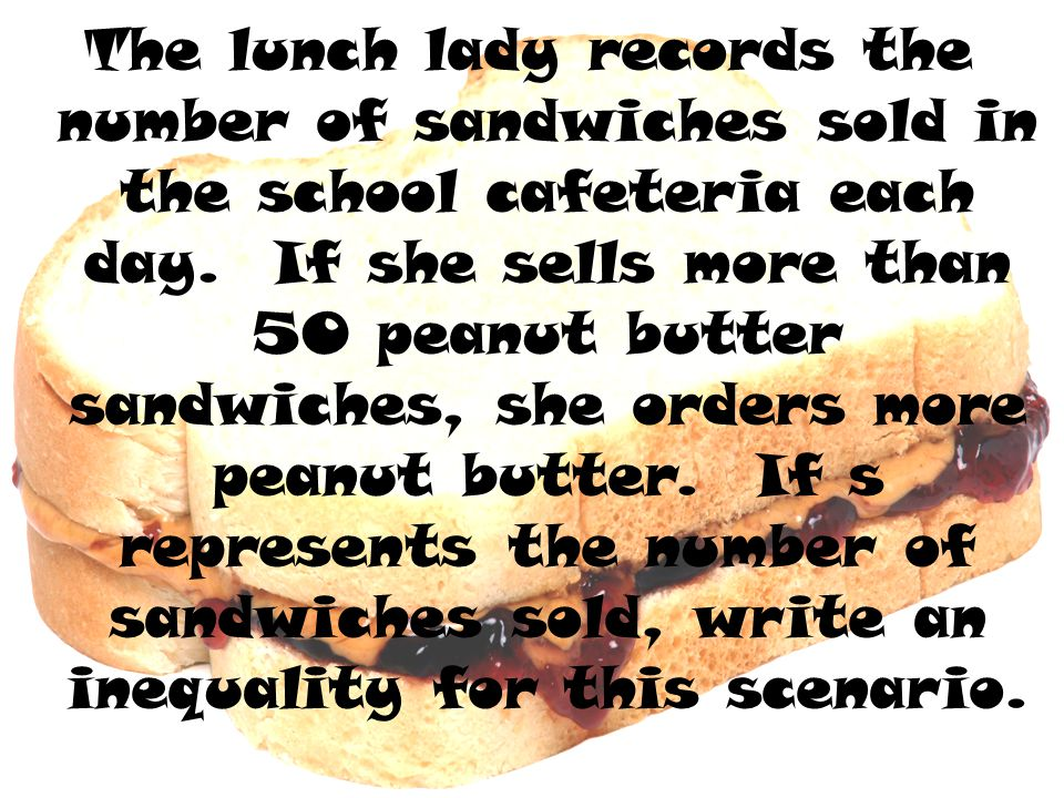 The lunch lady records the number of sandwiches sold in the school cafeteria each day.