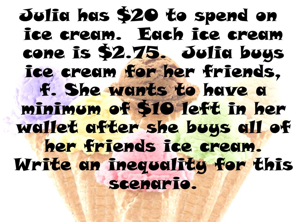 Julia has $20 to spend on ice cream. Each ice cream cone is $2.75.