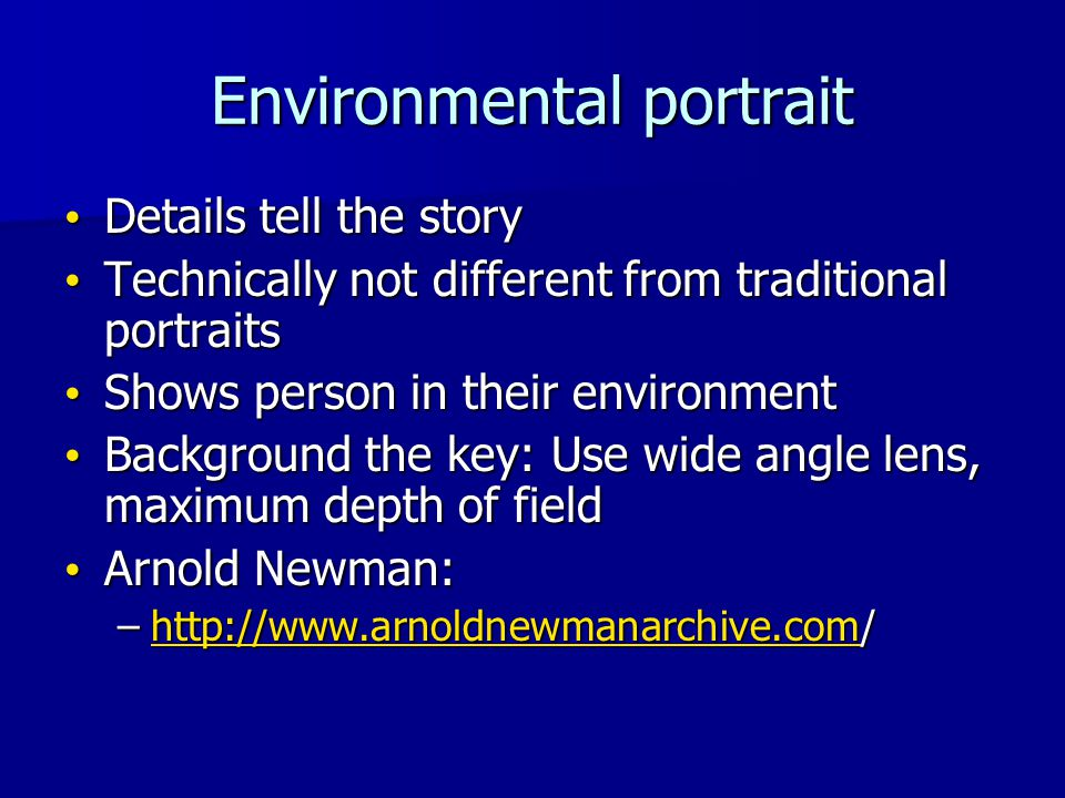 Environmental portrait Details tell the story Details tell the story Technically not different from traditional portraits Technically not different from traditional portraits Shows person in their environment Shows person in their environment Background the key: Use wide angle lens, maximum depth of field Background the key: Use wide angle lens, maximum depth of field Arnold Newman: Arnold Newman: –http://www.arnoldnewmanarchive.com/ http://www.arnoldnewmanarchive.com