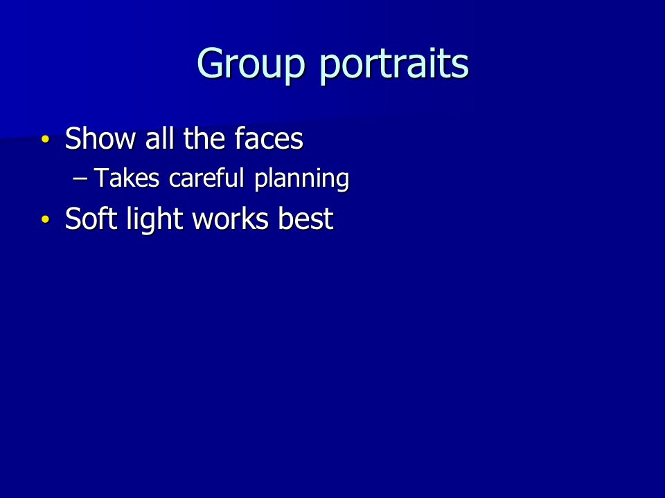 Group portraits Show all the faces Show all the faces –Takes careful planning Soft light works best Soft light works best