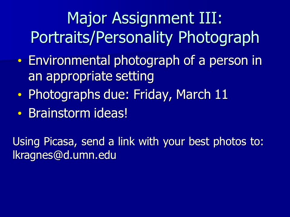 Major Assignment III: Portraits/Personality Photograph Environmental photograph of a person in an appropriate setting Environmental photograph of a person in an appropriate setting Photographs due: Friday, March 11 Photographs due: Friday, March 11 Brainstorm ideas.