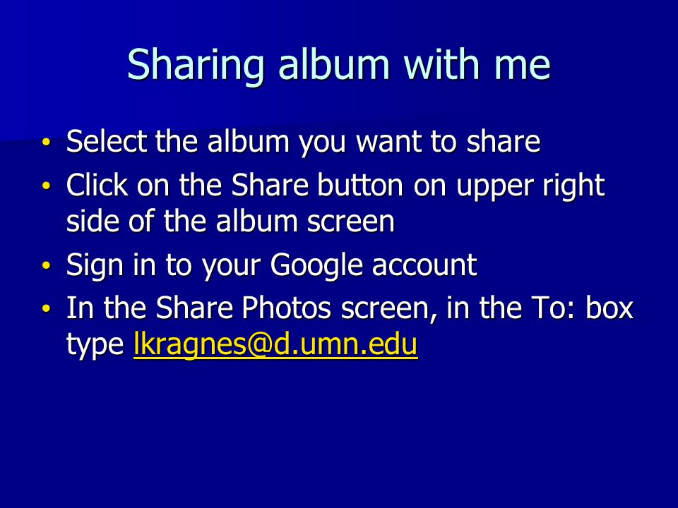 Sharing album with me Select the album you want to share Select the album you want to share Click on the Share button on upper right side of the album screen Click on the Share button on upper right side of the album screen Sign in to your Google account Sign in to your Google account In the Share Photos screen, in the To: box type lkragnes@d.umn.edu In the Share Photos screen, in the To: box type lkragnes@d.umn.edulkragnes@d.umn.edu