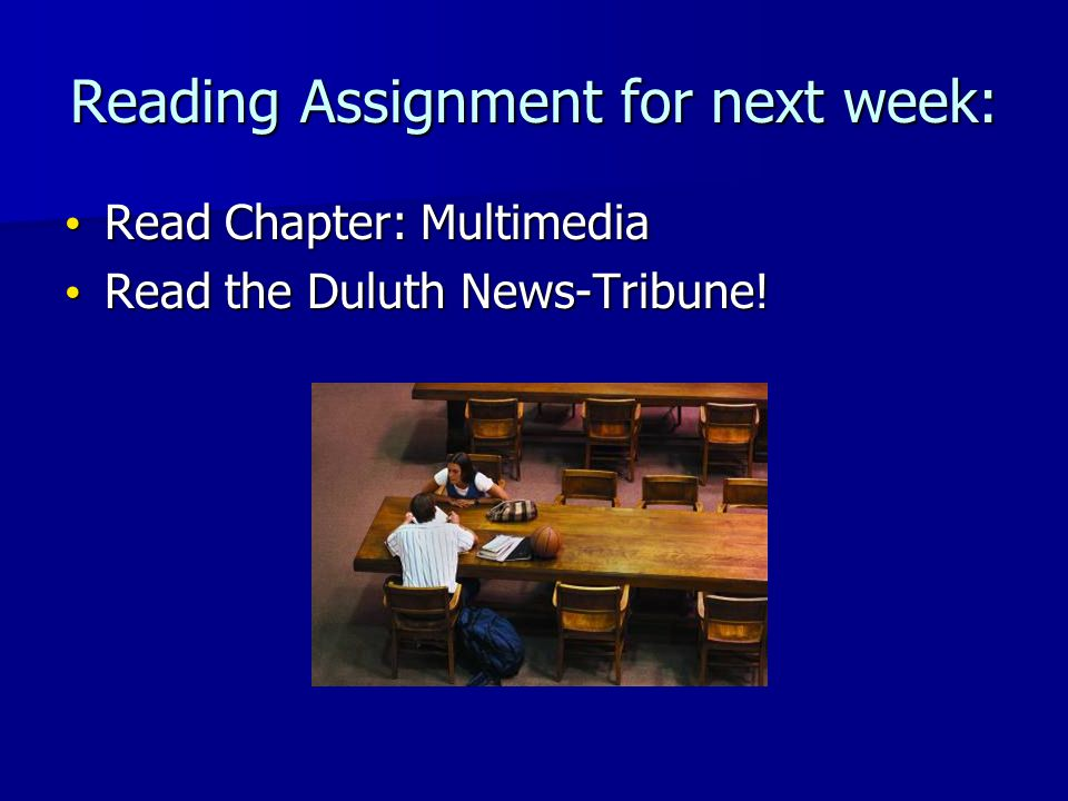 Reading Assignment for next week: Read Chapter: Multimedia Read Chapter: Multimedia Read the Duluth News-Tribune.