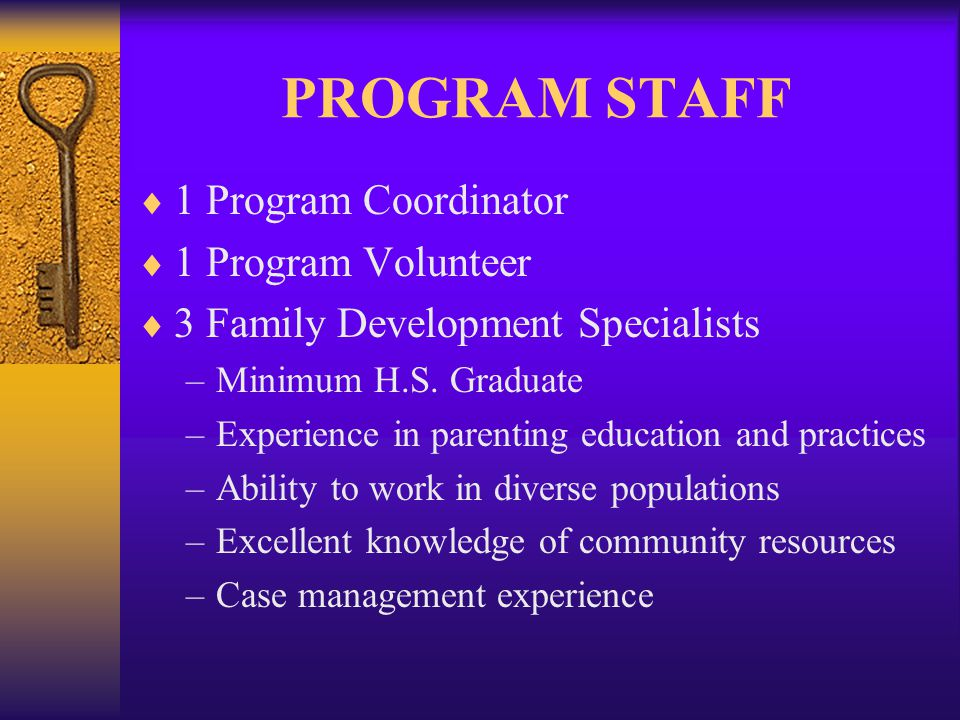 PROGRAM STAFF  1 Program Coordinator  1 Program Volunteer  3 Family Development Specialists –Minimum H.S.