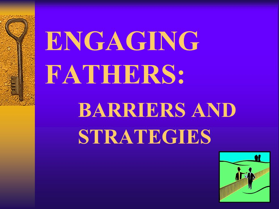 FATHER FEARS  Police  Child Support Enforcement  Lack of confidence or belief in others (men)  No historical services for fathers
