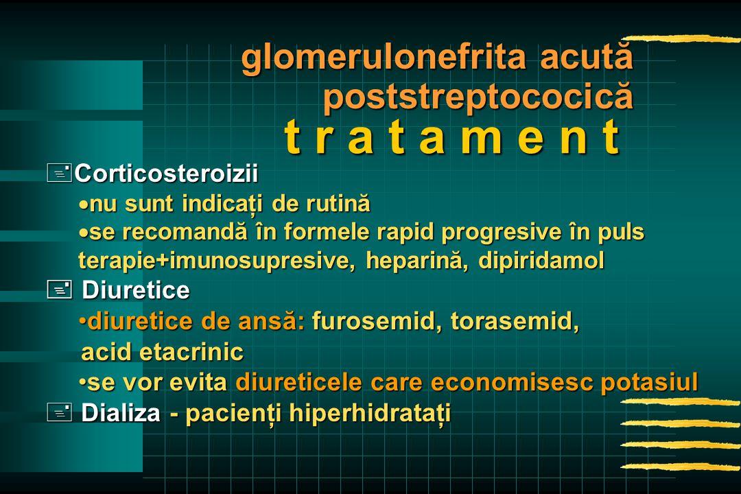 +Corticosteroizii  nu sunt indicaţi de rutină  se recomandă în formele rapid progresive în puls terapie+imunosupresive, heparină, dipiridamol  Diuretice diuretice de ansă: furosemid, torasemid,diuretice de ansă: furosemid, torasemid, acid etacrinic acid etacrinic se vor evita diureticele care economisesc potasiulse vor evita diureticele care economisesc potasiul + Dializa - pacienţi hiperhidrataţi t r a t a m e n t glomerulonefrita acută poststreptococică