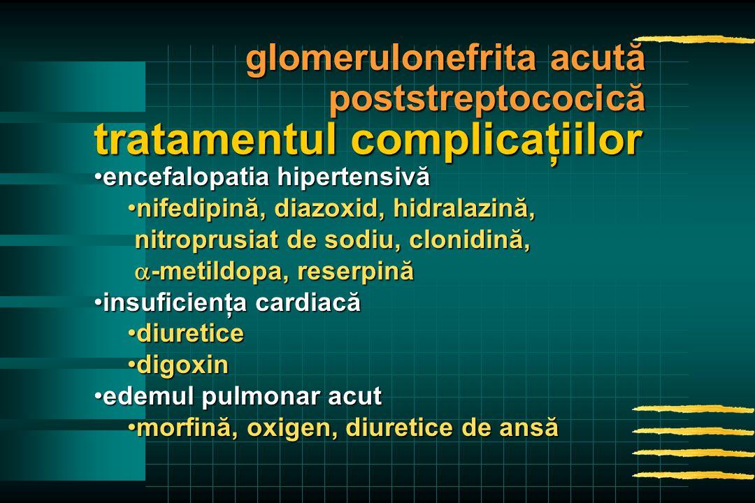 encefalopatia hipertensivăencefalopatia hipertensivă nifedipină, diazoxid, hidralazină,nifedipină, diazoxid, hidralazină, nitroprusiat de sodiu, clonidină, nitroprusiat de sodiu, clonidină,  -metildopa, reserpină  -metildopa, reserpină insuficienţa cardiacăinsuficienţa cardiacă diureticediuretice digoxindigoxin edemul pulmonar acutedemul pulmonar acut morfină, oxigen, diuretice de ansămorfină, oxigen, diuretice de ansă tratamentul complicaţiilor glomerulonefrita acută poststreptococică