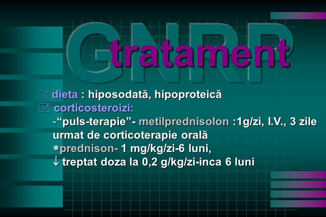tratament + dieta : hiposodată, hipoproteică + corticosteroizi: - puls-terapie - metilprednisolon :1g/zi, I.V., 3 zile urmat de corticoterapie orală ● prednison- 1 mg/kg/zi-6 luni,  treptat doza la 0,2 g/kg/zi-inca 6 luni
