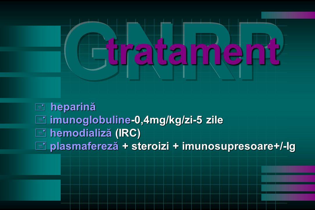 tratament + heparină + imunoglobuline-0,4mg/kg/zi-5 zile + hemodializă (IRC) + plasmafereză + steroizi + imunosupresoare+/-Ig