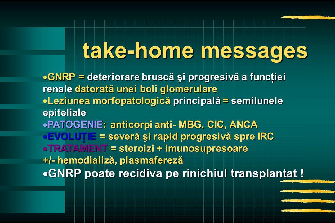  GNRP = deteriorare bruscă şi progresivă a funcţiei renale datorată unei boli glomerulare  Leziunea morfopatologică principală = semilunele epiteliale  PATOGENIE: anticorpi anti- MBG, CIC, ANCA  EVOLUŢIE = severă şi rapid progresivă spre IRC  TRATAMENT = steroizi + imunosupresoare +/- hemodializă, plasmafereză  GNRP poate recidiva pe rinichiul transplantat .