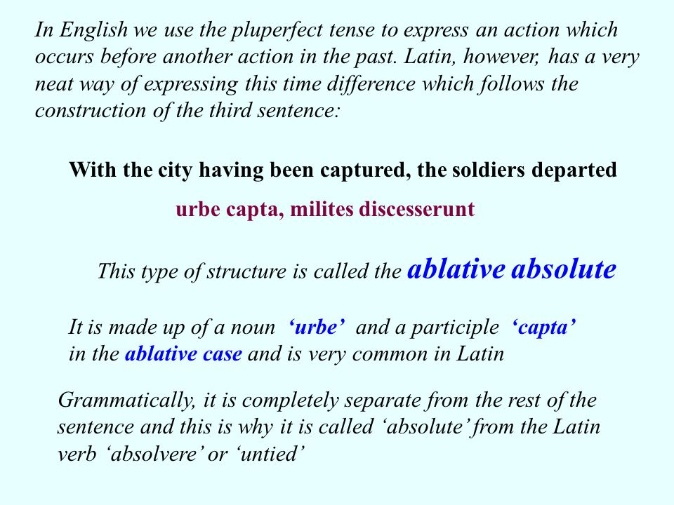 In the example we have just looked at, the participle in the ablative absolute phrase is a perfect passive participle.