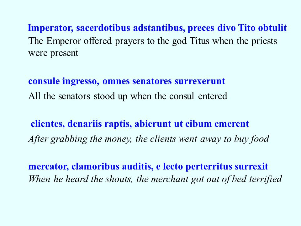 Imperator, sacerdotibus adstantibus, preces divo Tito obtulit The Emperor offered prayers to the god Titus when the priests were present consule ingre