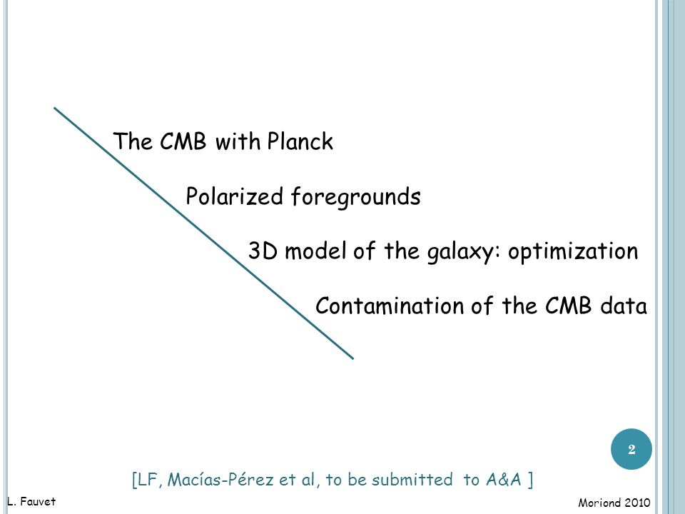 The Planck mission : scientific objectifs □ Primary anisotropies: cosmological parameters physics of the Early Universe non-gaussianity □ Secondary anisotropies: ISW gravitational lensing reionisation galaxy clusters □ Extragalactic sources : radio sources dusty galaxies and their contaminants □ Galactic & Solar systems : galactic magnetic field & ISM planets and asteroides … [ Planck bluebook , the Planck collaboration, 2005] 33 L.