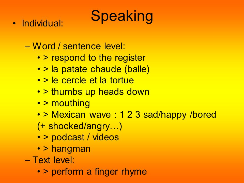 Speaking Repeating to –class –groups (boys/girls/wearing blue/with long hair) –buddy –teacher Group: - Word / sentence level: > chaud/froid (item to hide) > jouer contre le professeur (FC) > le parachute > hot seat > follow the leader > brain gym – alphabet / names – number bonds (10 = 2+8, …) > snap (word class/sums…) >interesting word game – circle time –Text level: > perform a song / a finger rhyme