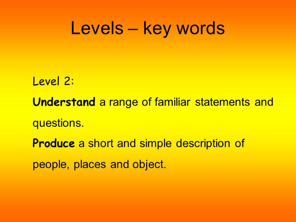 Levels – key words Level 1: Understand simple classroom commands and short statements and questions, single words or short phrases.