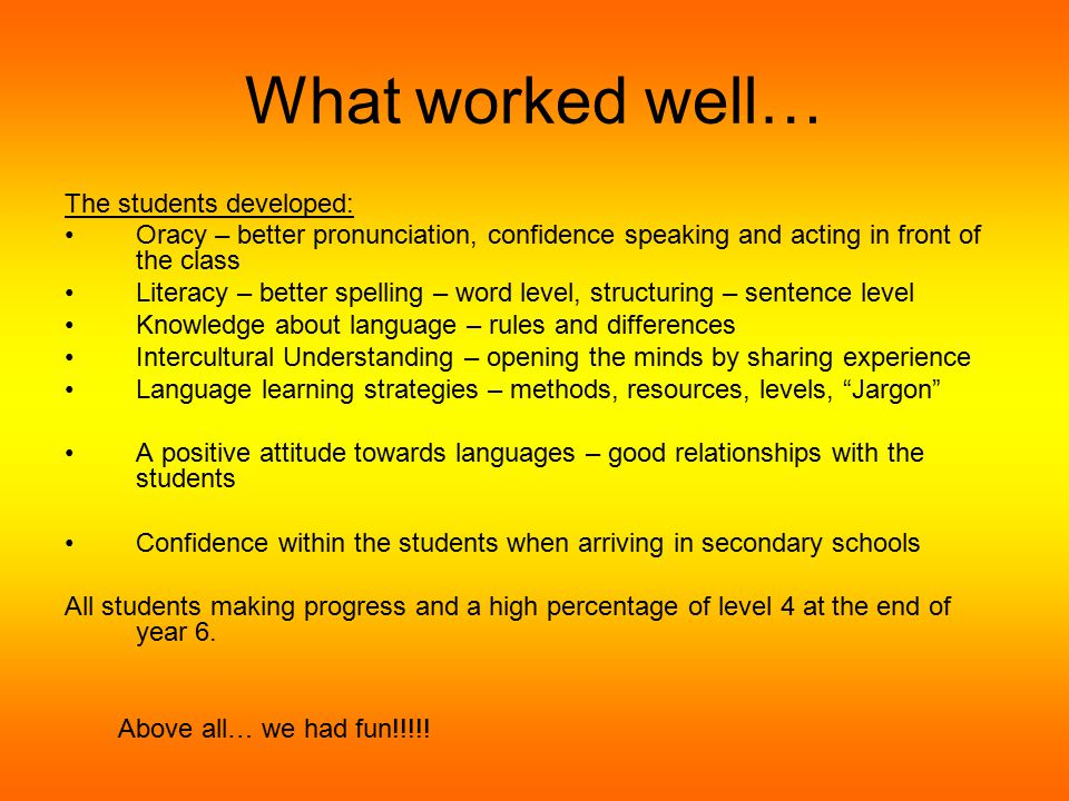 What worked well… –Timetable (change) –MFL coordinator to be designated in primary schools –SoW –Resources –Assessments –Certificates –Crash courses –Language days/festivals run by schools –Assemblies –Joint trip to France – RWN