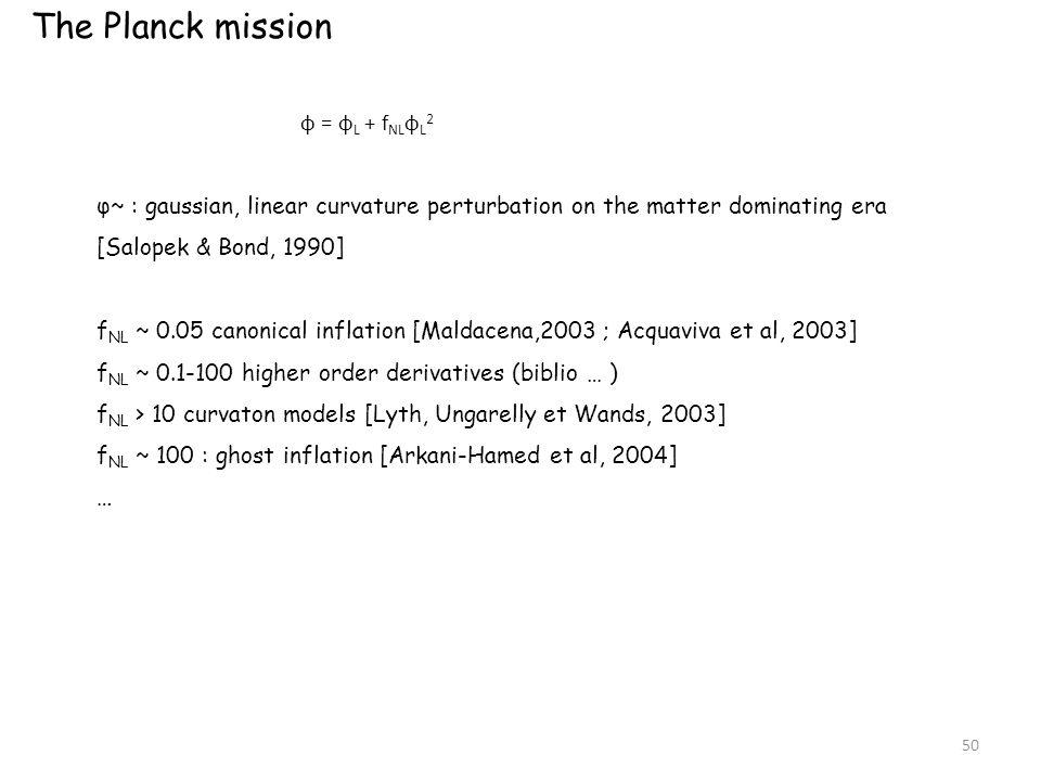 The Planck mission φ = φ L + f NL φ L 2 φ~ : gaussian, linear curvature perturbation on the matter dominating era [Salopek & Bond, 1990] f NL ~ 0.05 canonical inflation [Maldacena,2003 ; Acquaviva et al, 2003] f NL ~ 0.1-100 higher order derivatives (biblio … ) f NL > 10 curvaton models [Lyth, Ungarelly et Wands, 2003] f NL ~ 100 : ghost inflation [Arkani-Hamed et al, 2004] … 50