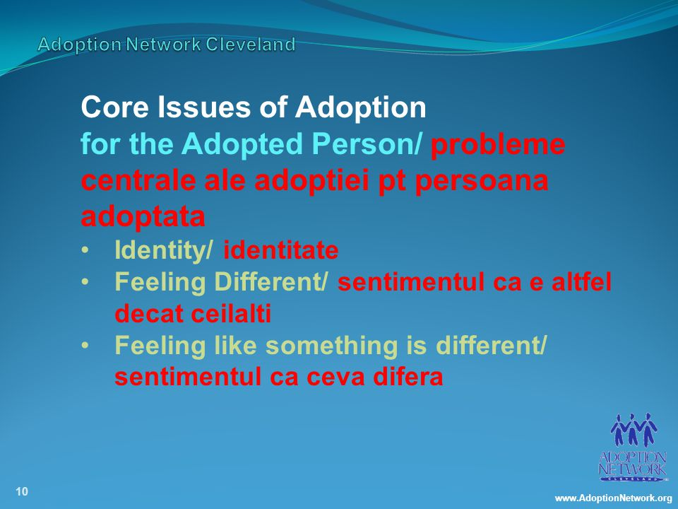 www.AdoptionNetwork.org 10 Core Issues of Adoption for the Adopted Person/ probleme centrale ale adoptiei pt persoana adoptata Identity/ identitate Feeling Different/ sentimentul ca e altfel decat ceilalti Feeling like something is different/ sentimentul ca ceva difera