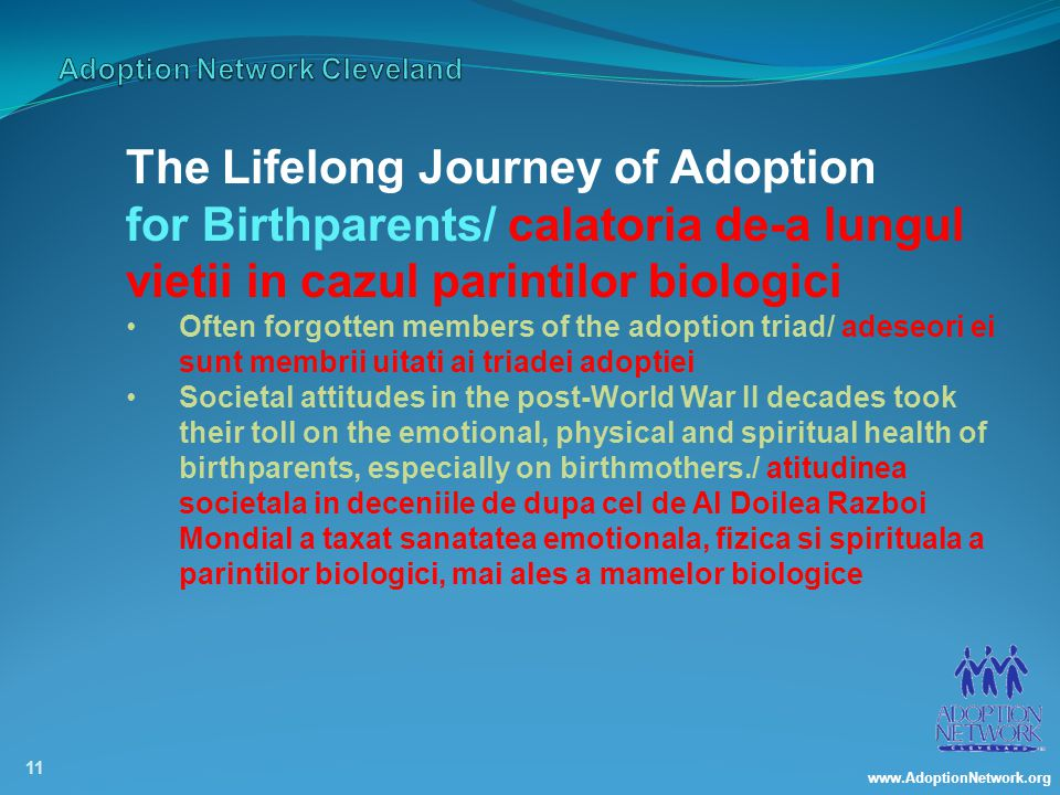 www.AdoptionNetwork.org 11 The Lifelong Journey of Adoption for Birthparents/ calatoria de-a lungul vietii in cazul parintilor biologici Often forgotten members of the adoption triad/ adeseori ei sunt membrii uitati ai triadei adoptiei Societal attitudes in the post-World War II decades took their toll on the emotional, physical and spiritual health of birthparents, especially on birthmothers./ atitudinea societala in deceniile de dupa cel de Al Doilea Razboi Mondial a taxat sanatatea emotionala, fizica si spirituala a parintilor biologici, mai ales a mamelor biologice