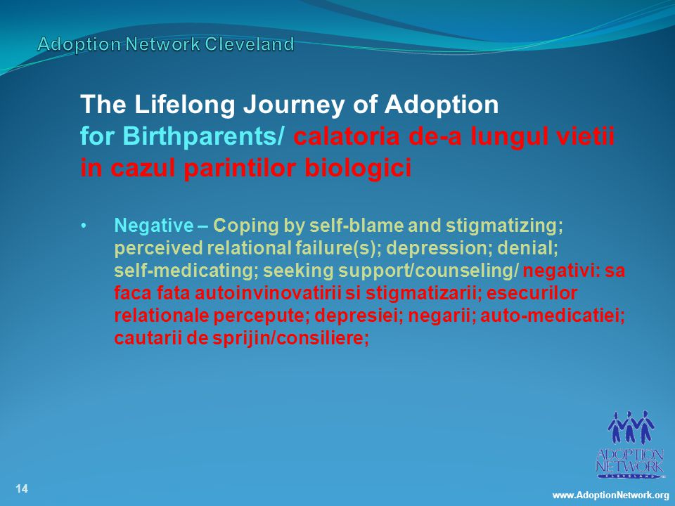 www.AdoptionNetwork.org 14 The Lifelong Journey of Adoption for Birthparents/ calatoria de-a lungul vietii in cazul parintilor biologici Negative – Coping by self-blame and stigmatizing; perceived relational failure(s); depression; denial; self-medicating; seeking support/counseling/ negativi: sa faca fata autoinvinovatirii si stigmatizarii; esecurilor relationale percepute; depresiei; negarii; auto-medicatiei; cautarii de sprijin/consiliere;