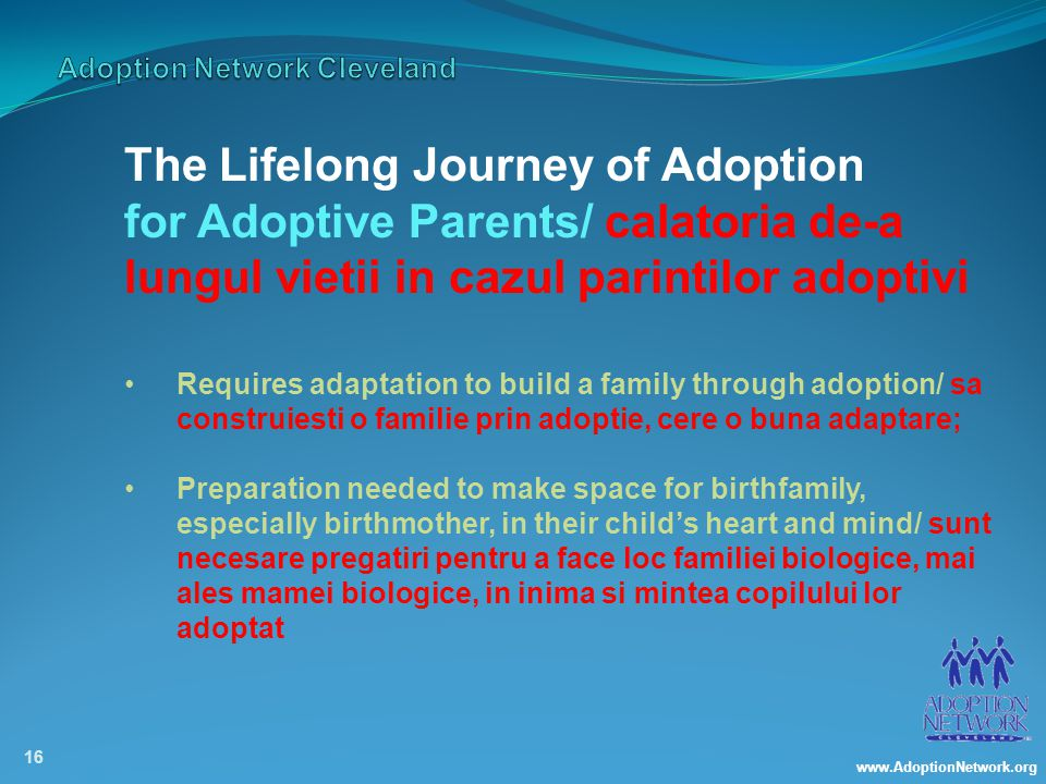 www.AdoptionNetwork.org 16 The Lifelong Journey of Adoption for Adoptive Parents/ calatoria de-a lungul vietii in cazul parintilor adoptivi Requires adaptation to build a family through adoption/ sa construiesti o familie prin adoptie, cere o buna adaptare; Preparation needed to make space for birthfamily, especially birthmother, in their child's heart and mind/ sunt necesare pregatiri pentru a face loc familiei biologice, mai ales mamei biologice, in inima si mintea copilului lor adoptat