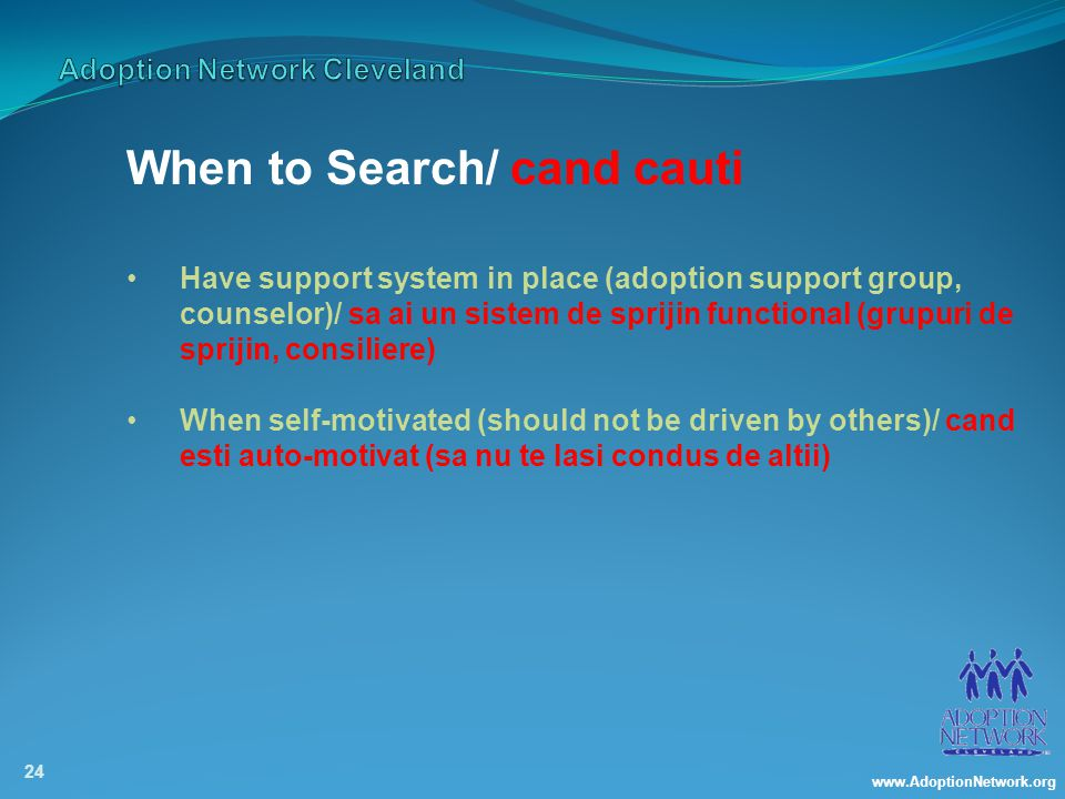 www.AdoptionNetwork.org 24 When to Search/ cand cauti Have support system in place (adoption support group, counselor)/ sa ai un sistem de sprijin functional (grupuri de sprijin, consiliere) When self-motivated (should not be driven by others)/ cand esti auto-motivat (sa nu te lasi condus de altii)