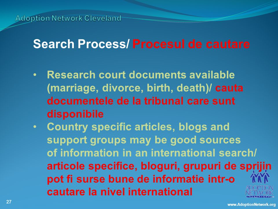 www.AdoptionNetwork.org 27 Search Process/ Procesul de cautare Research court documents available (marriage, divorce, birth, death)/ cauta documentele de la tribunal care sunt disponibile Country specific articles, blogs and support groups may be good sources of information in an international search/ articole specifice, bloguri, grupuri de sprijin pot fi surse bune de informatie intr-o cautare la nivel international