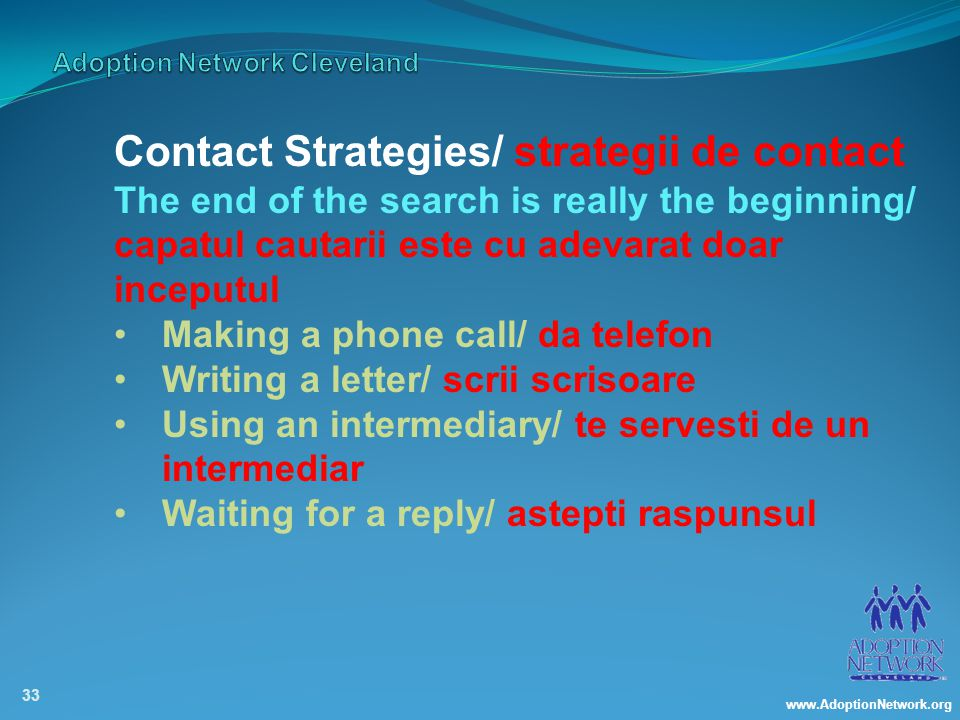www.AdoptionNetwork.org 33 Contact Strategies/ strategii de contact The end of the search is really the beginning/ capatul cautarii este cu adevarat doar inceputul Making a phone call/ da telefon Writing a letter/ scrii scrisoare Using an intermediary/ te servesti de un intermediar Waiting for a reply/ astepti raspunsul