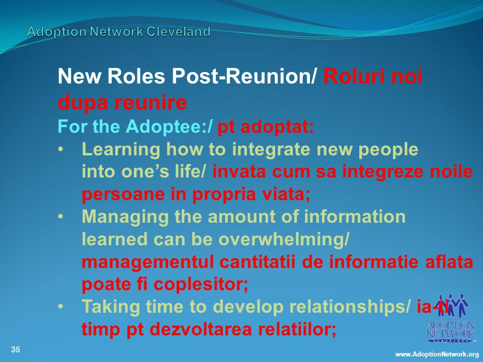 www.AdoptionNetwork.org 35 New Roles Post-Reunion/ Roluri noi dupa reunire For the Adoptee:/ pt adoptat: Learning how to integrate new people into one's life/ invata cum sa integreze noile persoane in propria viata; Managing the amount of information learned can be overwhelming/ managementul cantitatii de informatie aflata poate fi coplesitor; Taking time to develop relationships/ ia-ti timp pt dezvoltarea relatiilor;