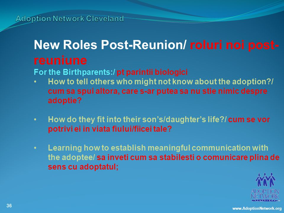 www.AdoptionNetwork.org 36 New Roles Post-Reunion/ roluri noi post- reuniune For the Birthparents:/ pt parintii biologici How to tell others who might not know about the adoption / cum sa spui altora, care s-ar putea sa nu stie nimic despre adoptie.