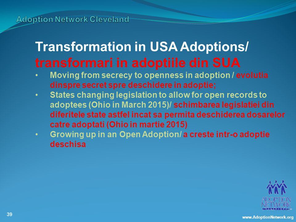 www.AdoptionNetwork.org 39 Transformation in USA Adoptions/ transformari in adoptiile din SUA Moving from secrecy to openness in adoption / evolutia dinspre secret spre deschidere in adoptie; States changing legislation to allow for open records to adoptees (Ohio in March 2015)/ schimbarea legislatiei din diferitele state astfel incat sa permita deschiderea dosarelor catre adoptati (Ohio in martie 2015) Growing up in an Open Adoption/ a creste intr-o adoptie deschisa
