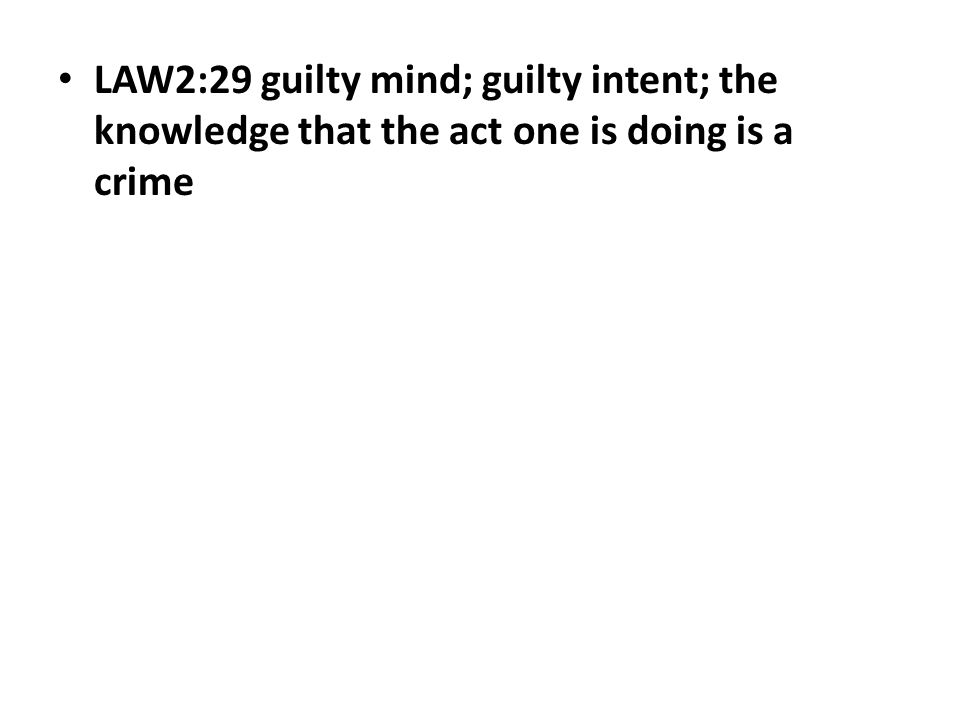 LAW2:29 guilty mind; guilty intent; the knowledge that the act one is doing is a crime