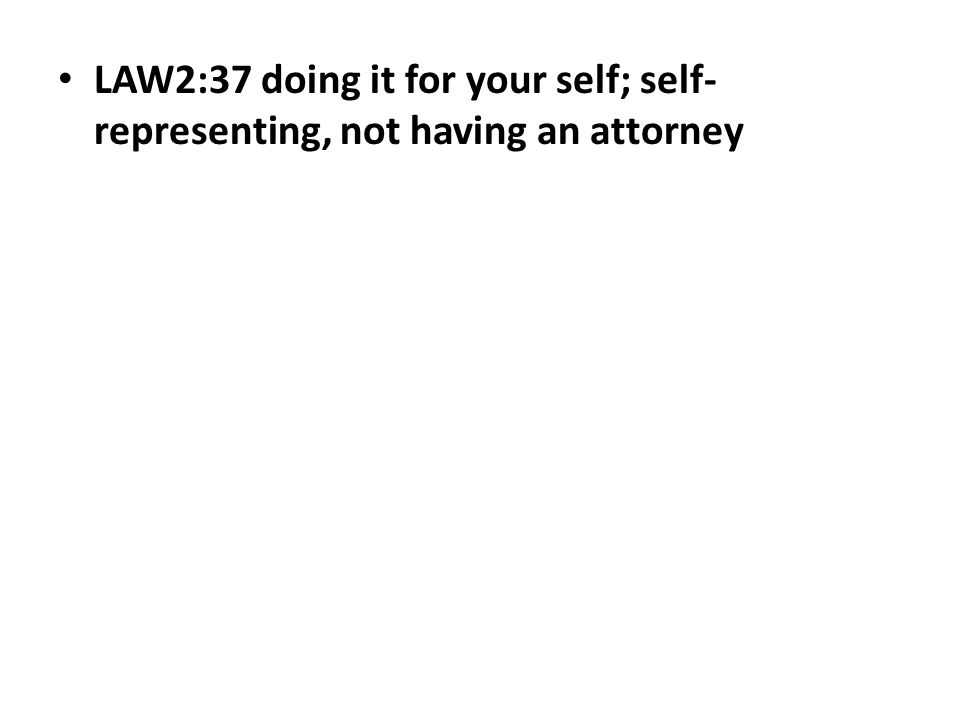 LAW2:37 doing it for your self; self- representing, not having an attorney