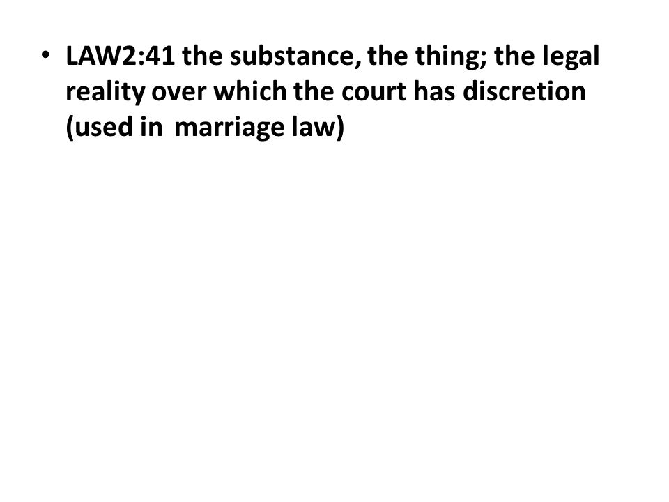 LAW2:41 the substance, the thing; the legal reality over which the court has discretion (used in marriage law)