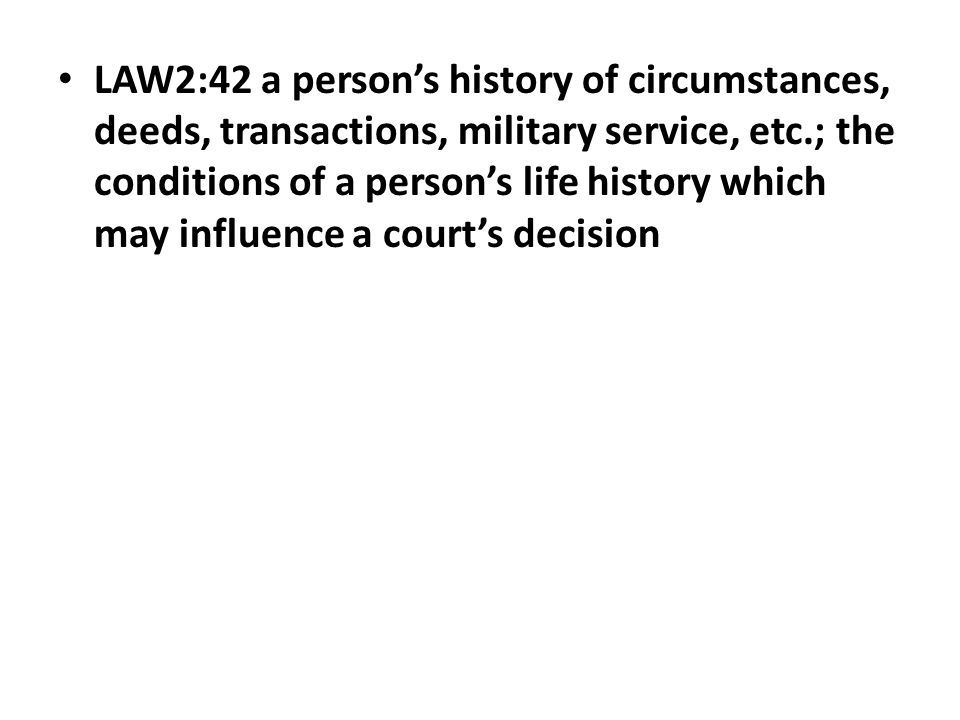 LAW2:42 a person's history of circumstances, deeds, transactions, military service, etc.; the conditions of a person's life history which may influenc