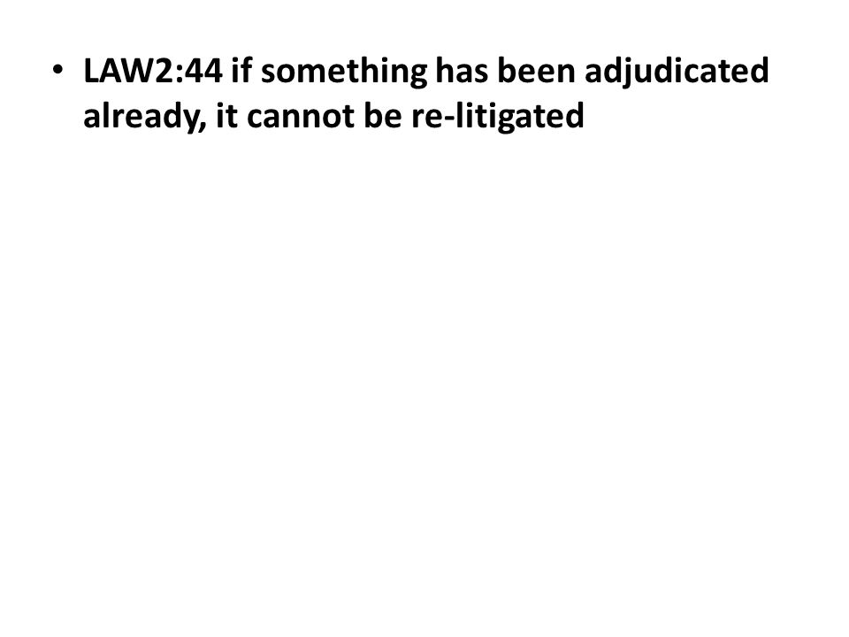 LAW2:44 if something has been adjudicated already, it cannot be re-litigated