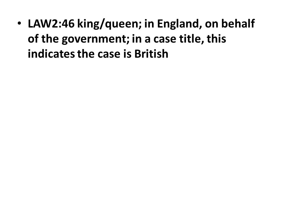 LAW2:46 king/queen; in England, on behalf of the government; in a case title, this indicates the case is British