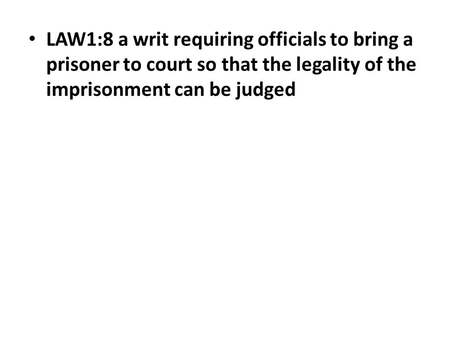 LAW1:8 a writ requiring officials to bring a prisonerto court so that the legality of the imprisonment can be judged