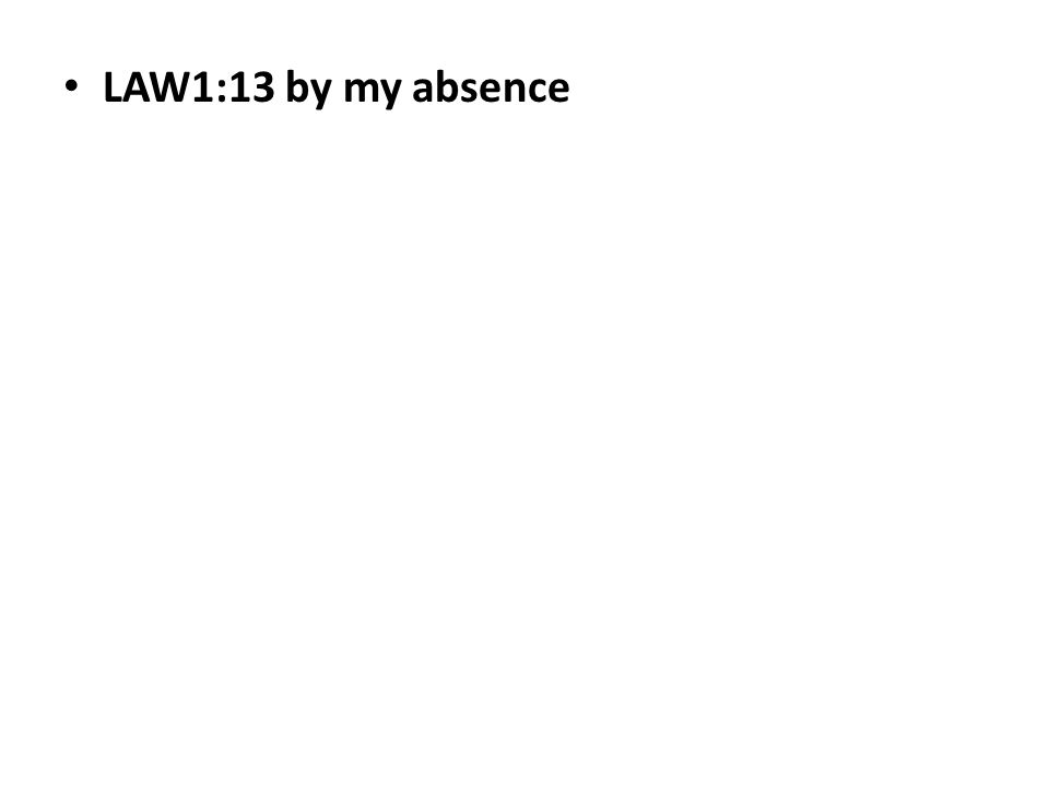 LAW1:13 by my absence