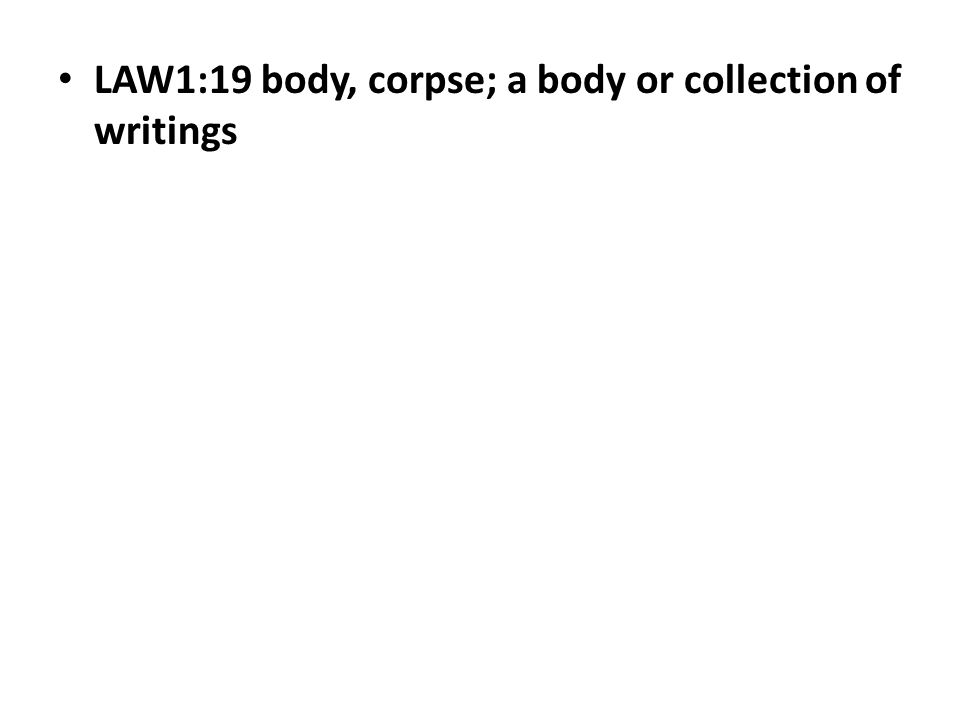 LAW1:19 body, corpse; a body or collection of writings