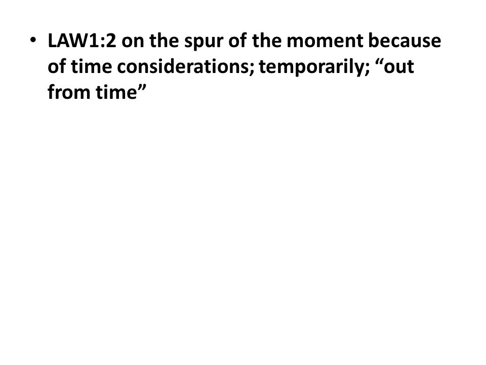 """LAW1:2 on the spur of the moment because of time considerations; temporarily; """"out from time"""""""