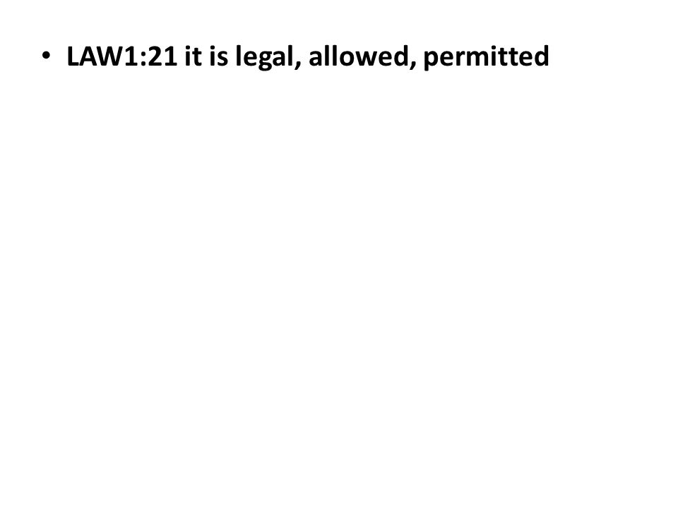 LAW1:21 it is legal, allowed, permitted