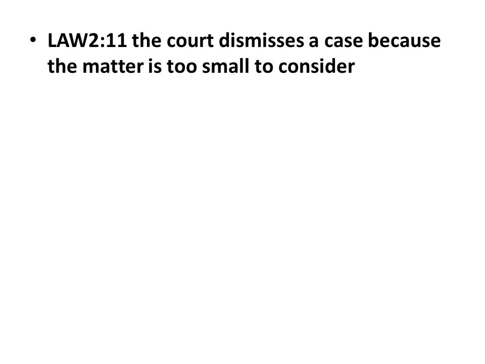 LAW2:11 the court dismisses a case because the matter is too small to consider