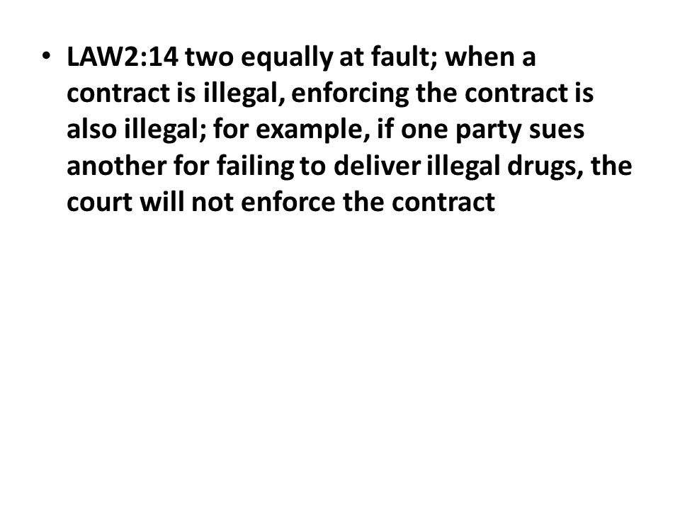 LAW2:14 two equally at fault; when a contract is illegal, enforcing the contract is also illegal; for example, if one party sues another for failing t