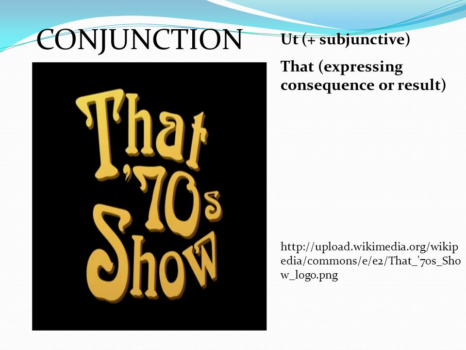 CONJUNCTION Ut (+ subjunctive) That (expressing consequence or result) http://upload.wikimedia.org/wikip edia/commons/e/e2/That_'70s_Sho w_logo.png
