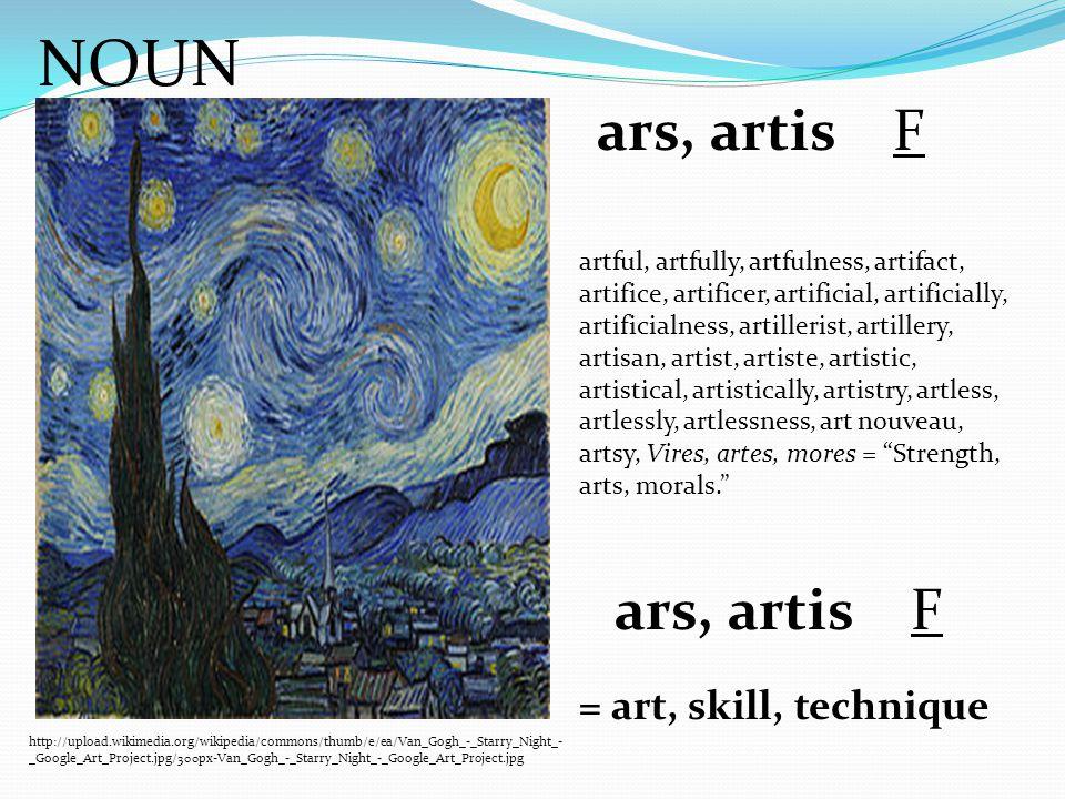 NOUN http://upload.wikimedia.org/wikipedia/commons/thumb/e/ea/Van_Gogh_-_Starry_Night_- _Google_Art_Project.jpg/300px-Van_Gogh_-_Starry_Night_-_Google_Art_Project.jpg ars, artis F = art, skill, technique artful, artfully, artfulness, artifact, artifice, artificer, artificial, artificially, artificialness, artillerist, artillery, artisan, artist, artiste, artistic, artistical, artistically, artistry, artless, artlessly, artlessness, art nouveau, artsy, Vires, artes, mores = Strength, arts, morals. ars, artis F