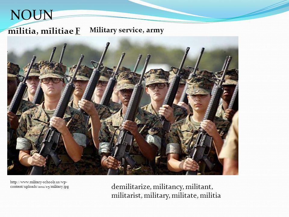NOUN mīlitia, mīlitiae F http://www.military-schools.us/wp- content/uploads/2011/05/military.jpg Military service, army demilitarize, militancy, militant, militarist, military, militate, militia