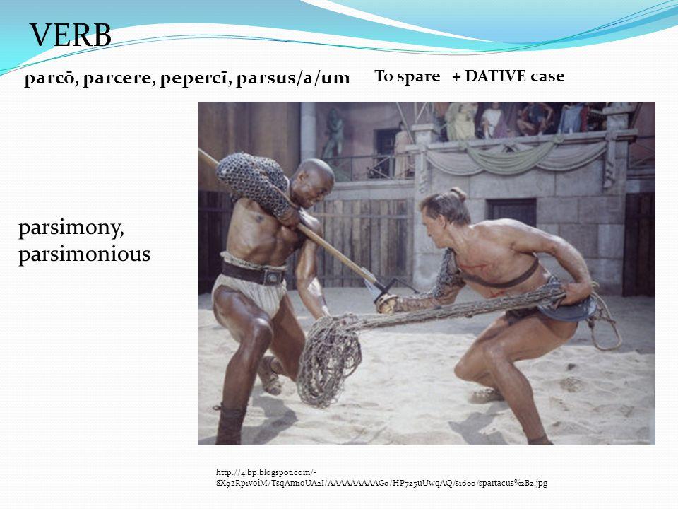 parcō, parcere, pepercī, parsus/a/um To spare + DATIVE case http://4.bp.blogspot.com/- 8X9zRp1voiM/TsqAm1oUA2I/AAAAAAAAAG0/HP725uUwqAQ/s1600/spartacus%2B2.jpg parsimony, parsimonious VERB