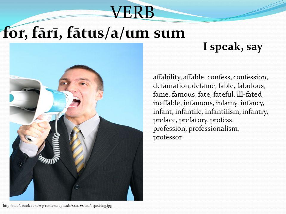 VERB for, fārī, fātus/a/um sum I speak, say http://toefl-book.com/wp-content/uploads/2011/07/toefl-speaking.jpg affability, affable, confess, confessi